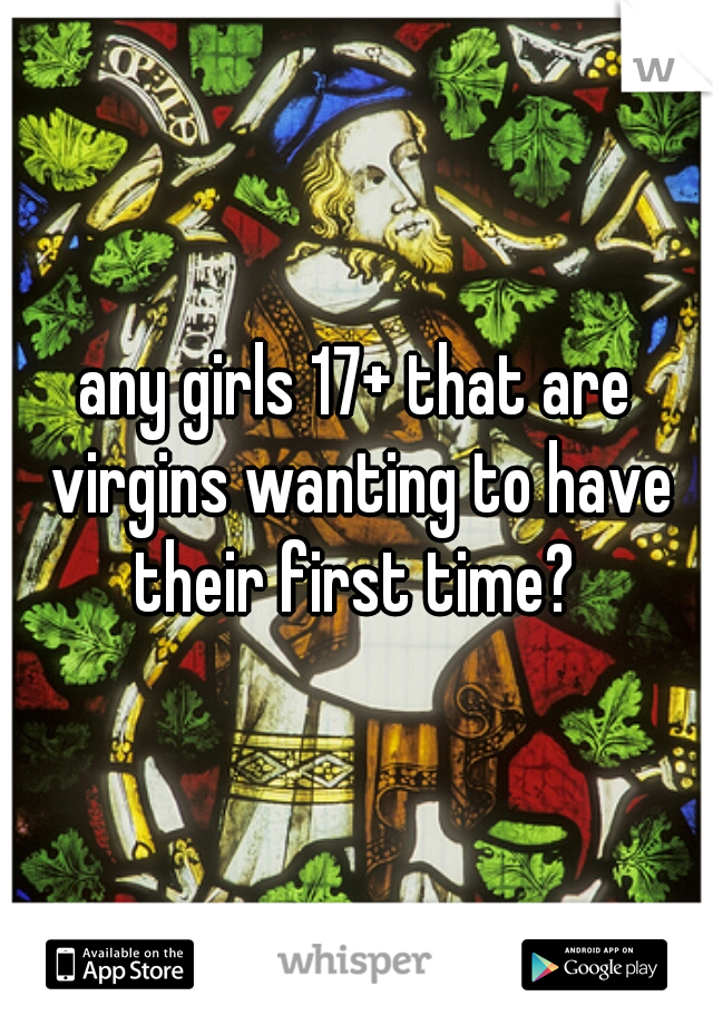 any girls 17+ that are virgins wanting to have their first time?