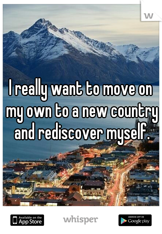 I really want to move on my own to a new country and rediscover myself.