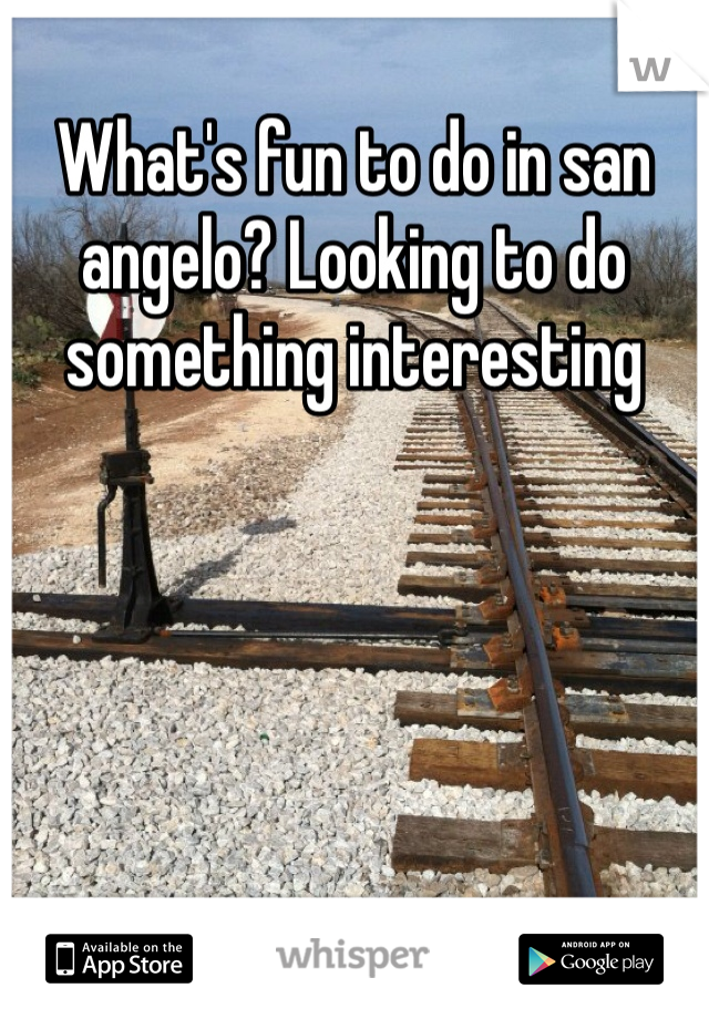 What's fun to do in san angelo? Looking to do something interesting