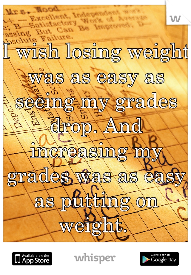 I wish losing weight was as easy as seeing my grades drop. And increasing my grades was as easy as putting on weight.