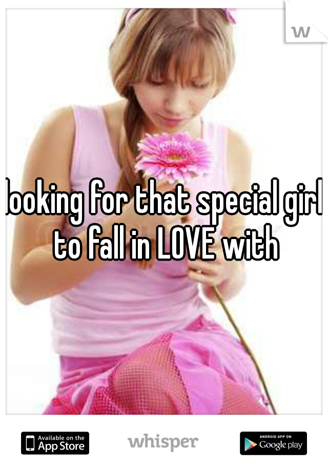 looking for that special girl to fall in LOVE with
