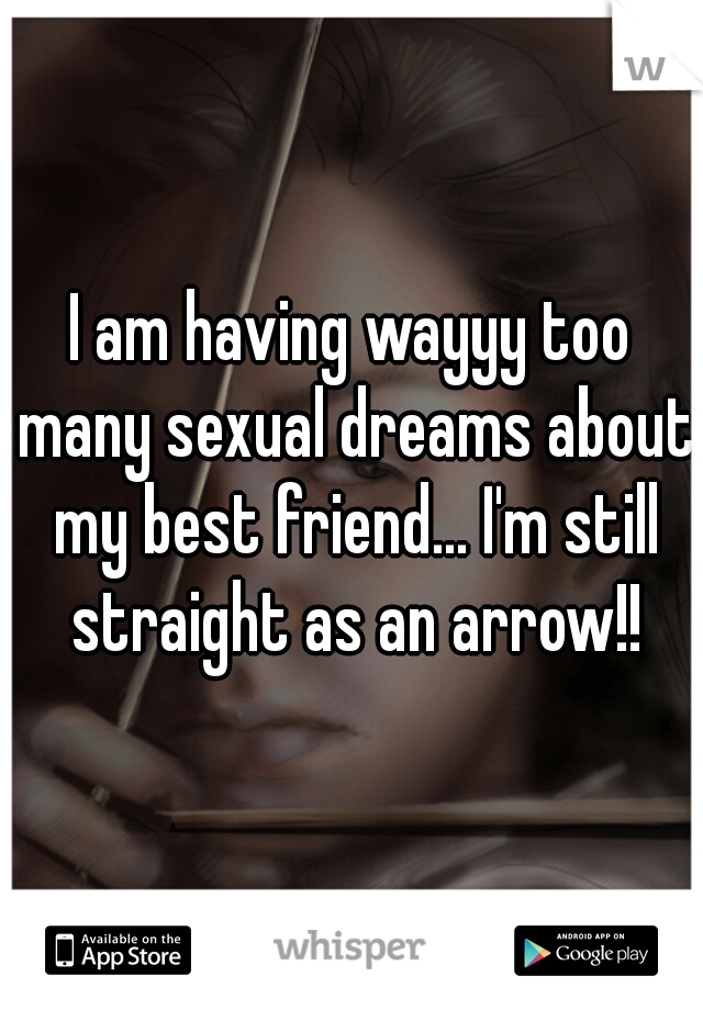 I am having wayyy too many sexual dreams about my best friend... I'm still straight as an arrow!!