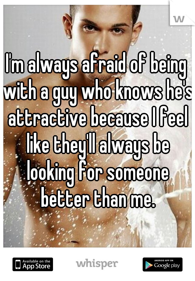 I'm always afraid of being with a guy who knows he's attractive because I feel like they'll always be looking for someone better than me.