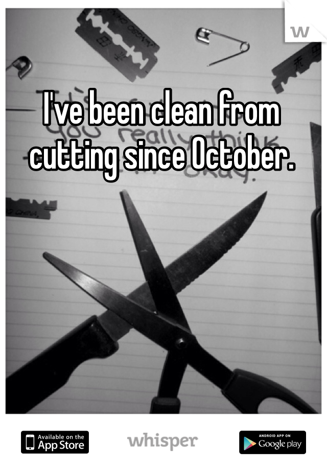 I've been clean from cutting since October.