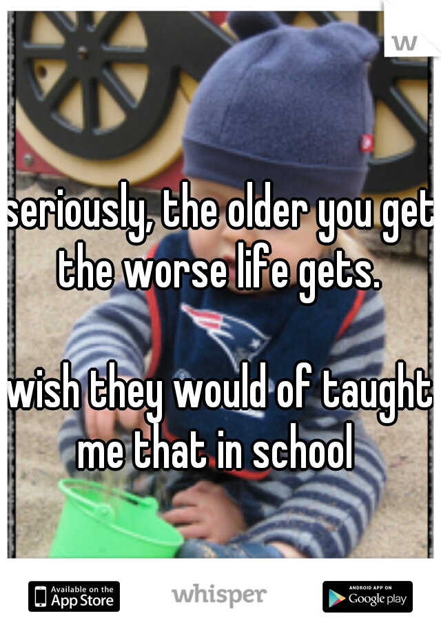 seriously, the older you get the worse life gets.           wish they would of taught me that in school