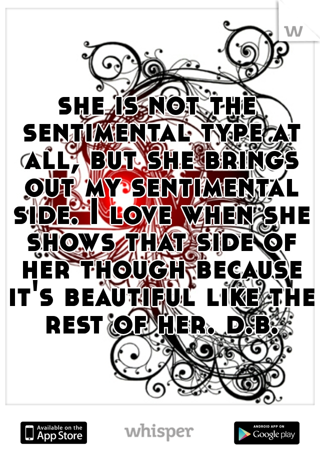 she is not the sentimental type at all, but she brings out my sentimental side. I love when she shows that side of her though because it's beautiful like the rest of her. d.b.