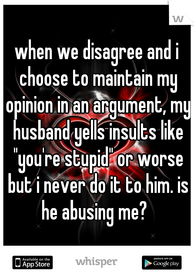 """when we disagree and i choose to maintain my opinion in an argument, my husband yells insults like """"you're stupid"""" or worse but i never do it to him. is he abusing me?"""