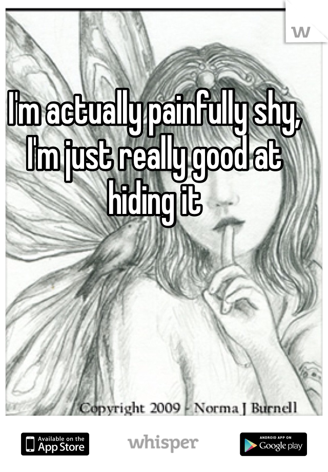 I'm actually painfully shy, I'm just really good at hiding it