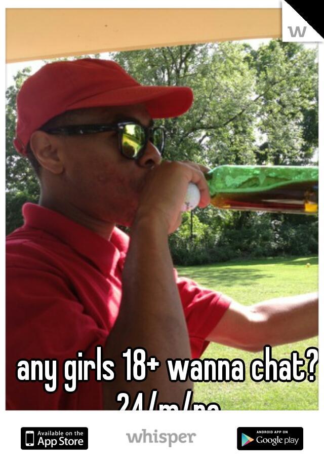 any girls 18+ wanna chat? 24/m/pa