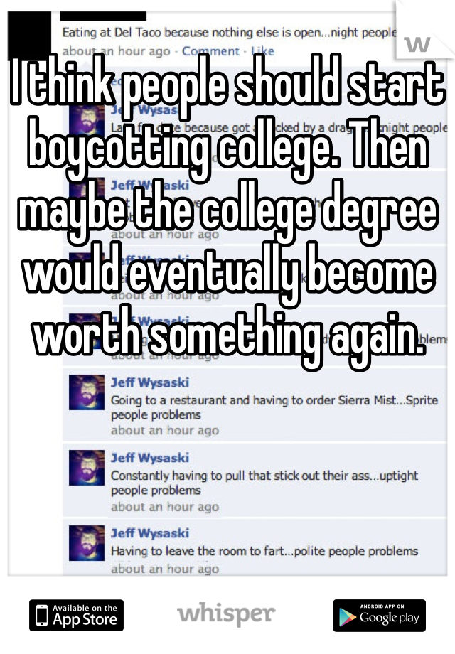 I think people should start boycotting college. Then maybe the college degree would eventually become worth something again.