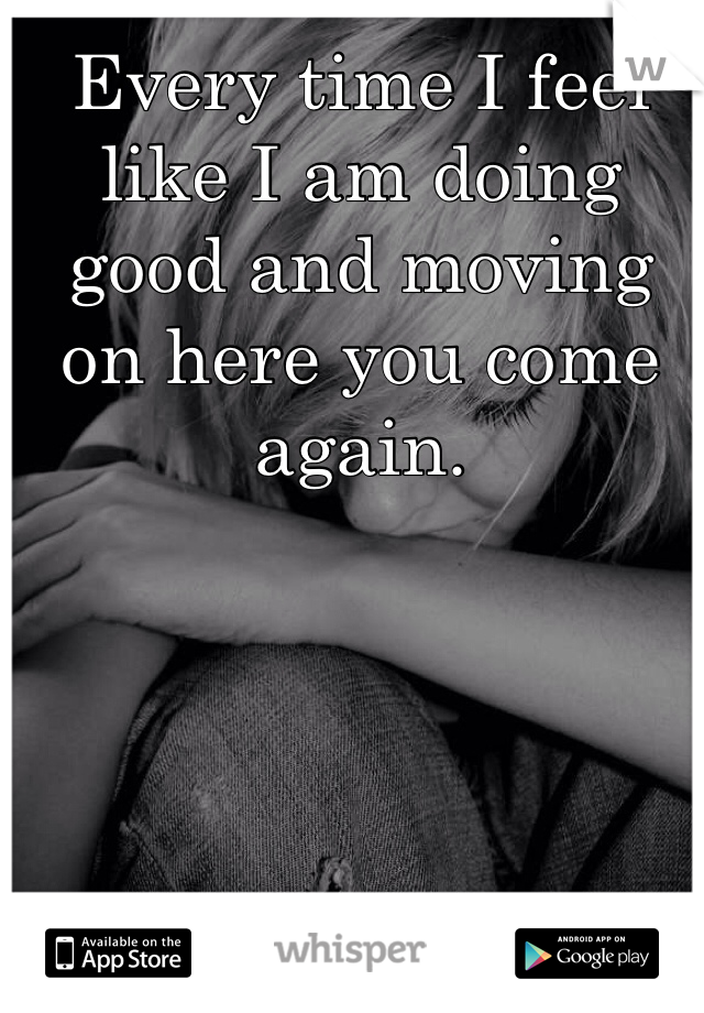 Every time I feel like I am doing good and moving  on here you come again.