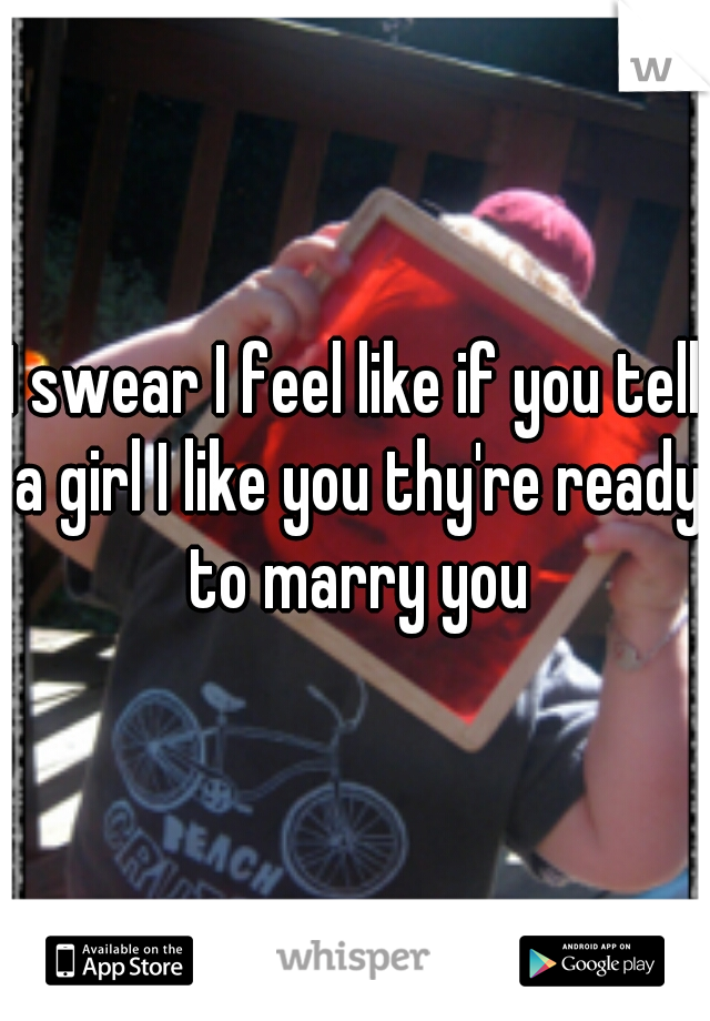 I swear I feel like if you tell a girl I like you thy're ready to marry you