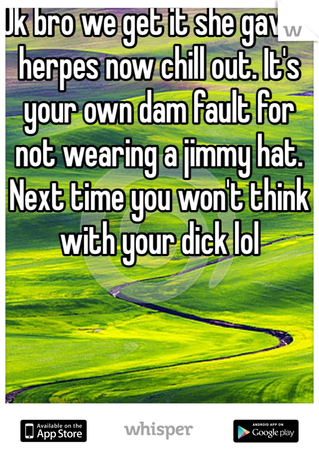 Ok bro we get it she gave u herpes now chill out. It's your own dam fault for not wearing a jimmy hat. Next time you won't think with your dick lol