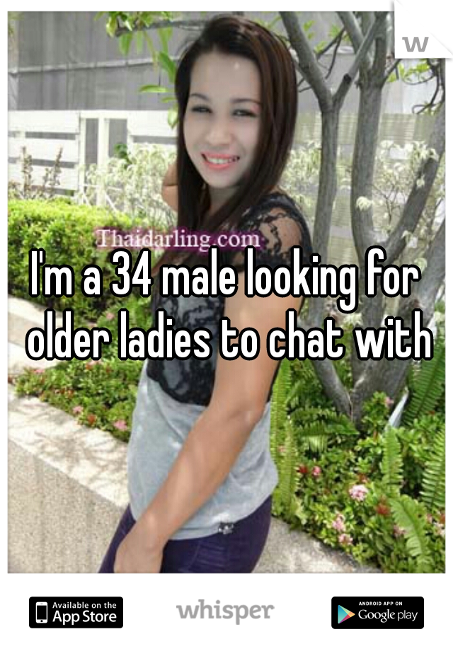 I'm a 34 male looking for older ladies to chat with