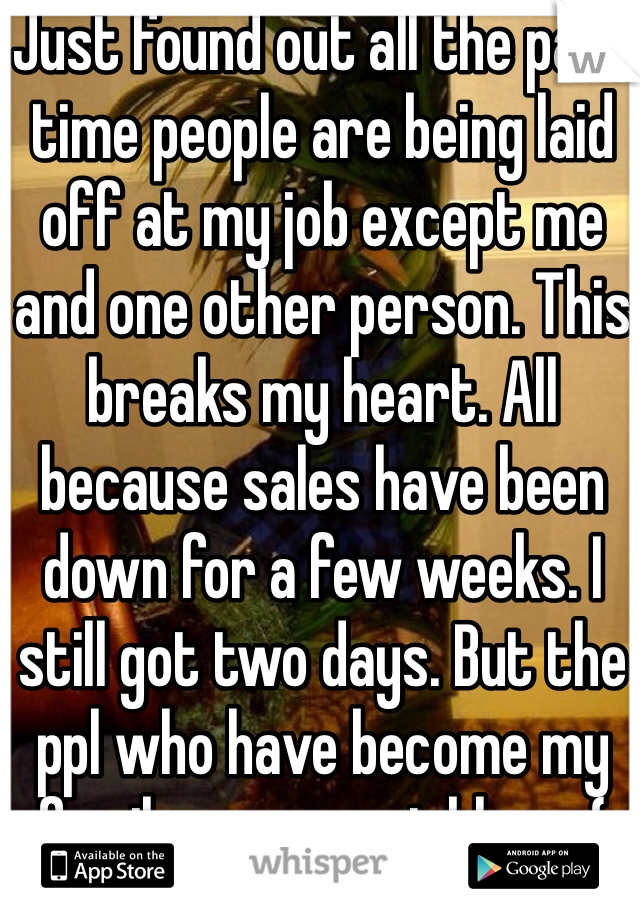 Just found out all the part time people are being laid off at my job except me and one other person. This breaks my heart. All because sales have been down for a few weeks. I still got two days. But the ppl who have become my family, are now jobless :(
