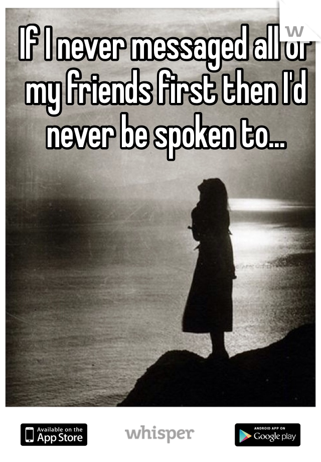 If I never messaged all of my friends first then I'd never be spoken to...