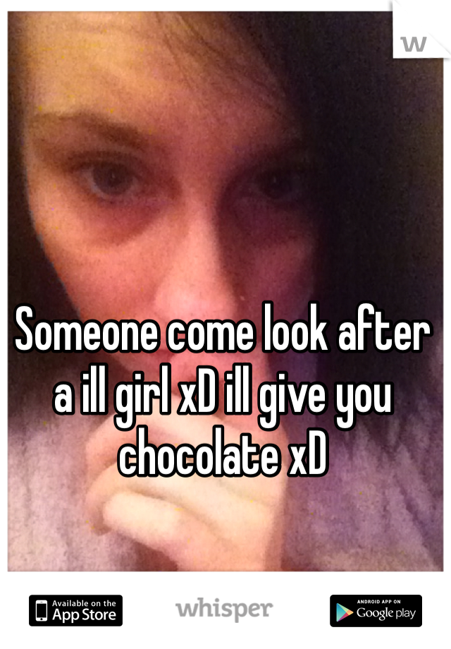 Someone come look after a ill girl xD ill give you chocolate xD