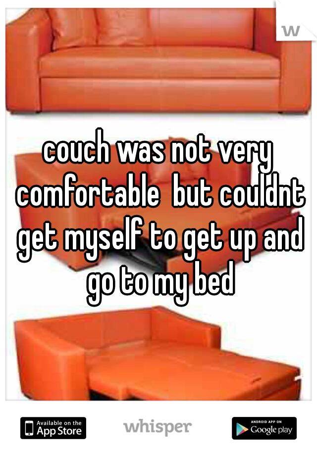 couch was not very comfortable  but couldnt get myself to get up and go to my bed