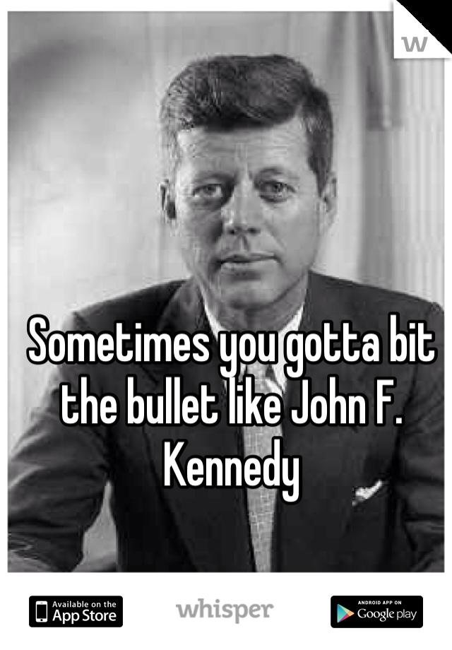 Sometimes you gotta bit the bullet like John F. Kennedy