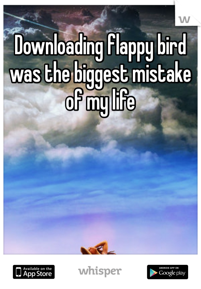 Downloading flappy bird was the biggest mistake of my life