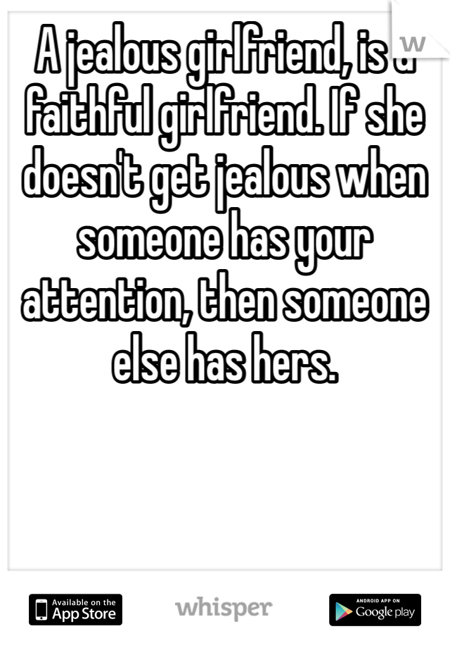 A jealous girlfriend, is a faithful girlfriend. If she doesn't get jealous when someone has your attention, then someone else has hers.