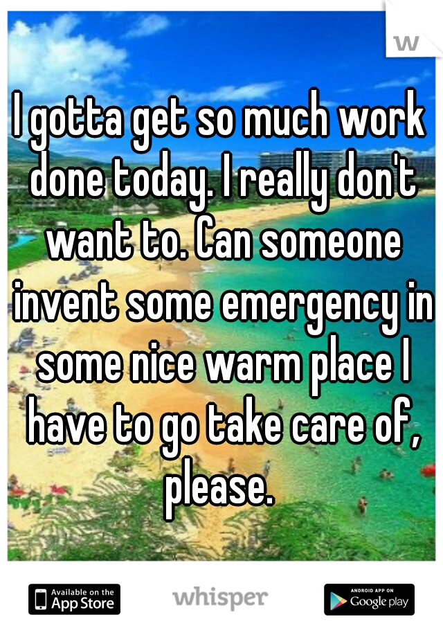 I gotta get so much work done today. I really don't want to. Can someone invent some emergency in some nice warm place I have to go take care of, please.