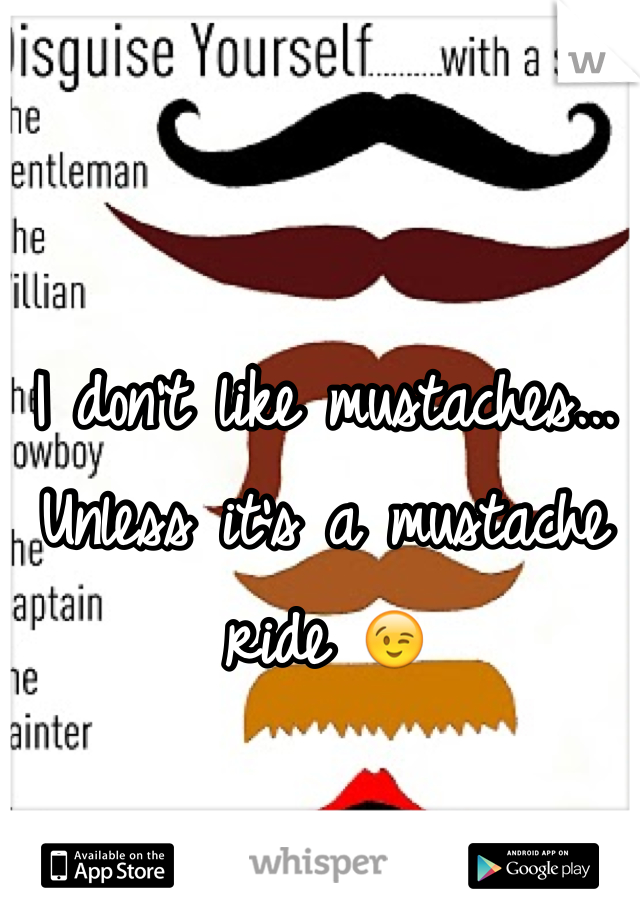 I don't like mustaches... Unless it's a mustache ride 😉