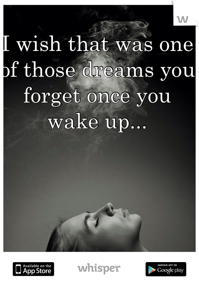 I wish that was one of those dreams you forget once you wake up...