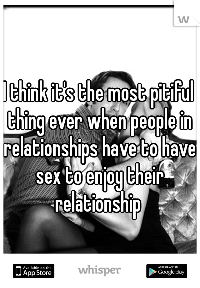 I think it's the most pitiful thing ever when people in relationships have to have sex to enjoy their relationship