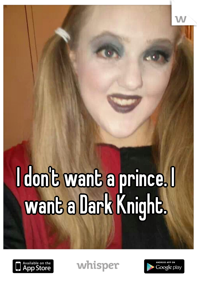 I don't want a prince. I want a Dark Knight.