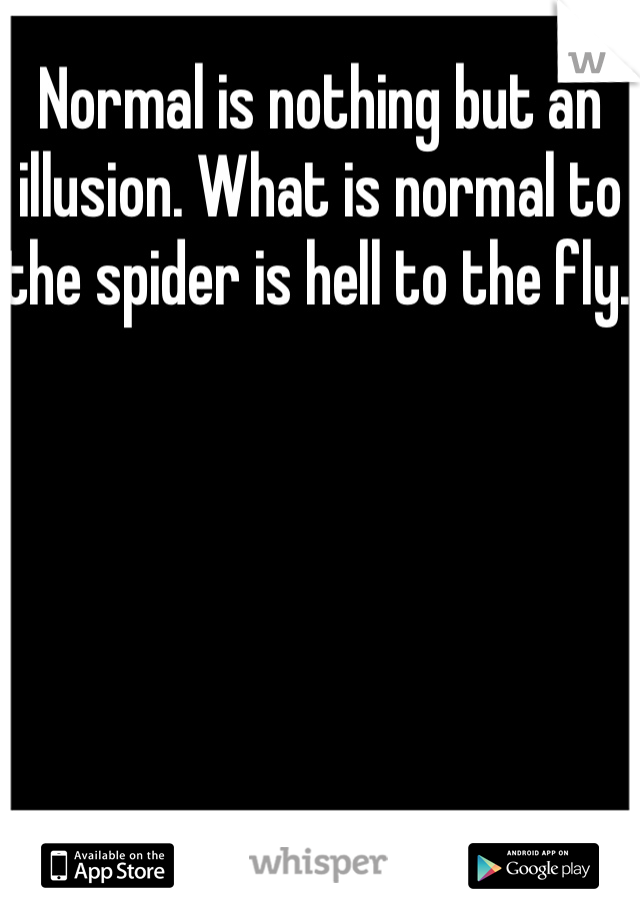 Normal is nothing but an illusion. What is normal to the spider is hell to the fly.