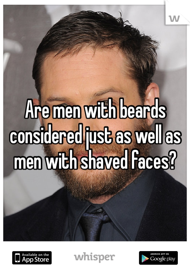 Are men with beards considered just as well as men with shaved faces?