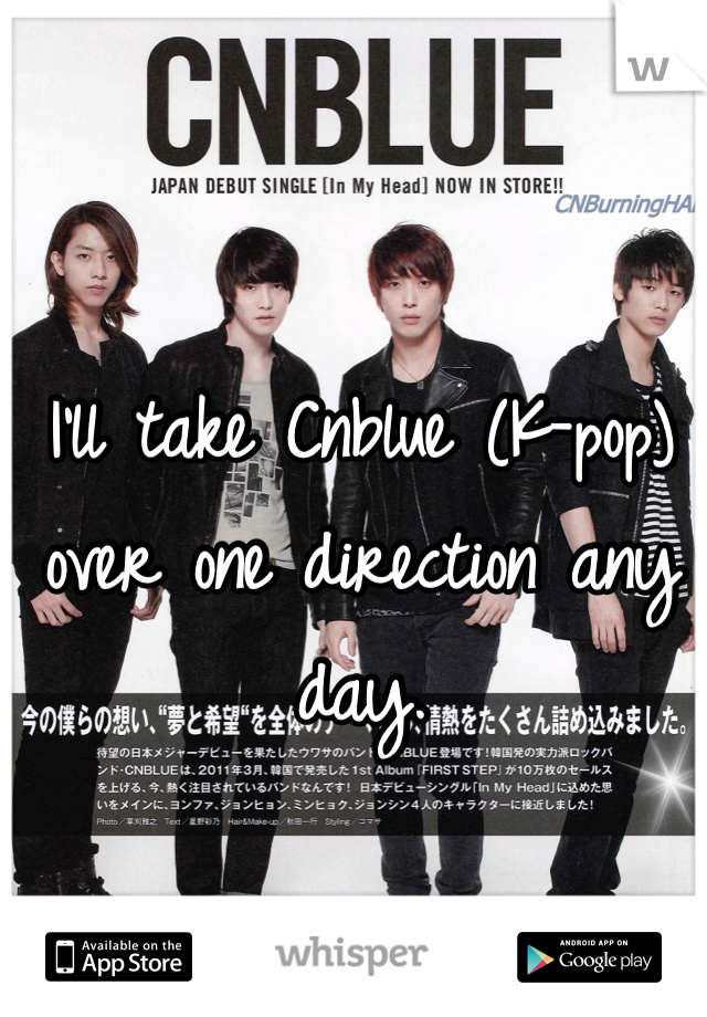 I'll take Cnblue (K-pop) over one direction any day.