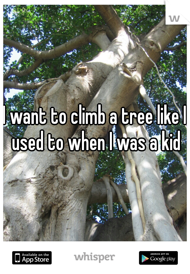 I want to climb a tree like I used to when I was a kid
