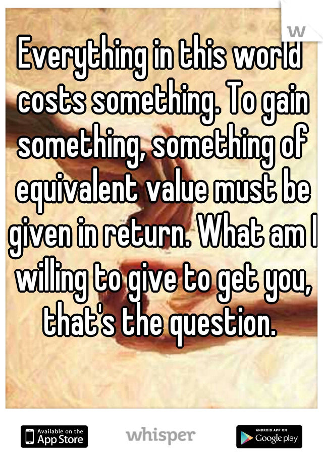 Everything in this world costs something. To gain something, something of equivalent value must be given in return. What am I willing to give to get you, that's the question.