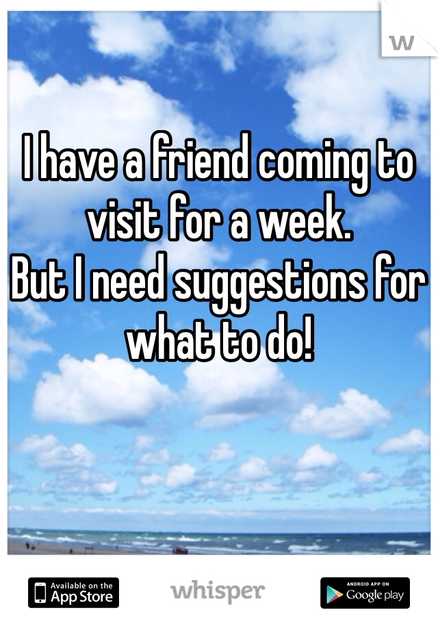 I have a friend coming to visit for a week.  But I need suggestions for what to do!