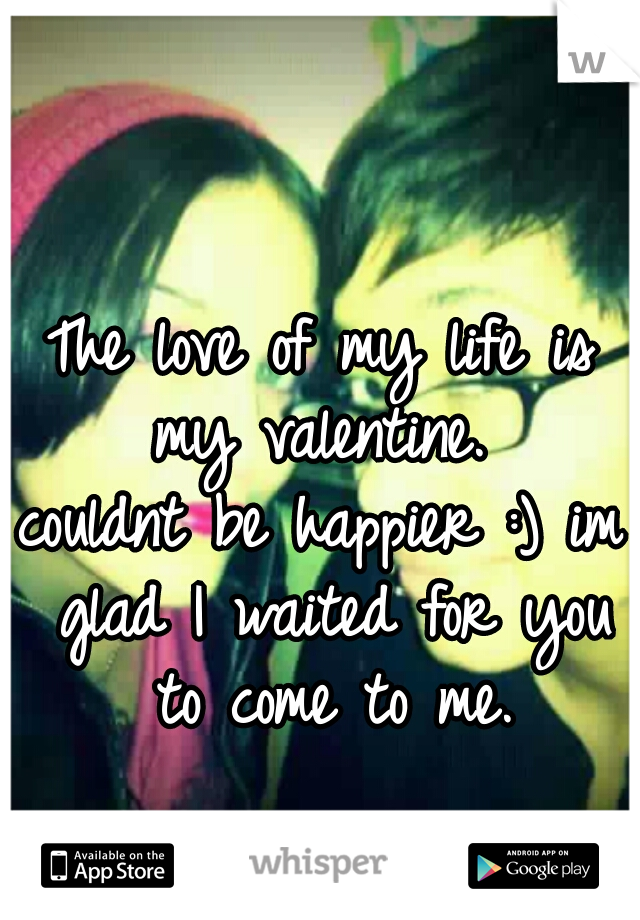 The love of my life is my valentine.  couldnt be happier :) im glad I waited for you to come to me.
