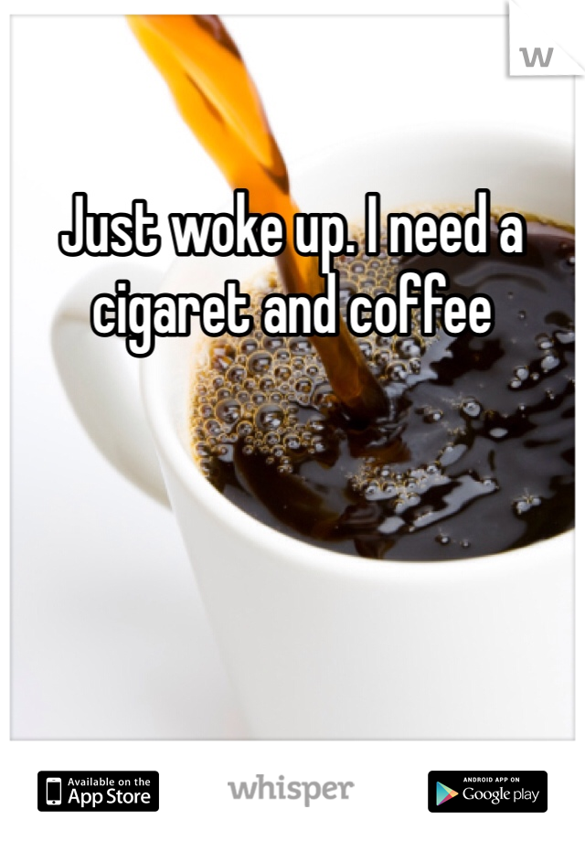 Just woke up. I need a cigaret and coffee