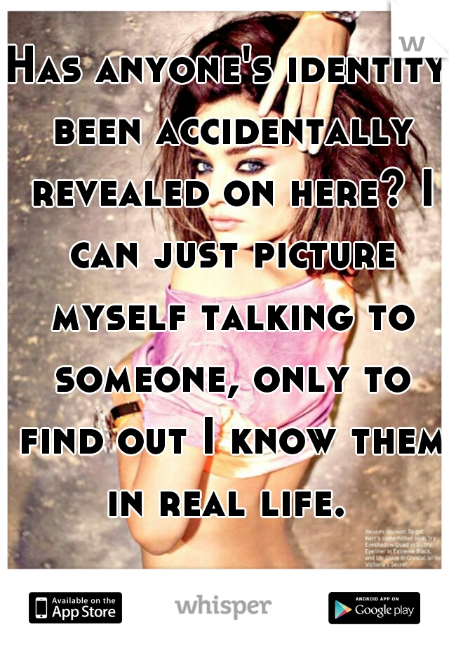 Has anyone's identity been accidentally revealed on here? I can just picture myself talking to someone, only to find out I know them in real life.