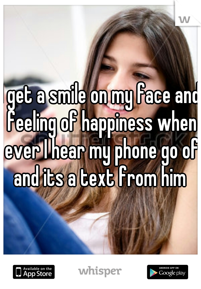 I get a smile on my face and feeling of happiness when ever I hear my phone go of and its a text from him
