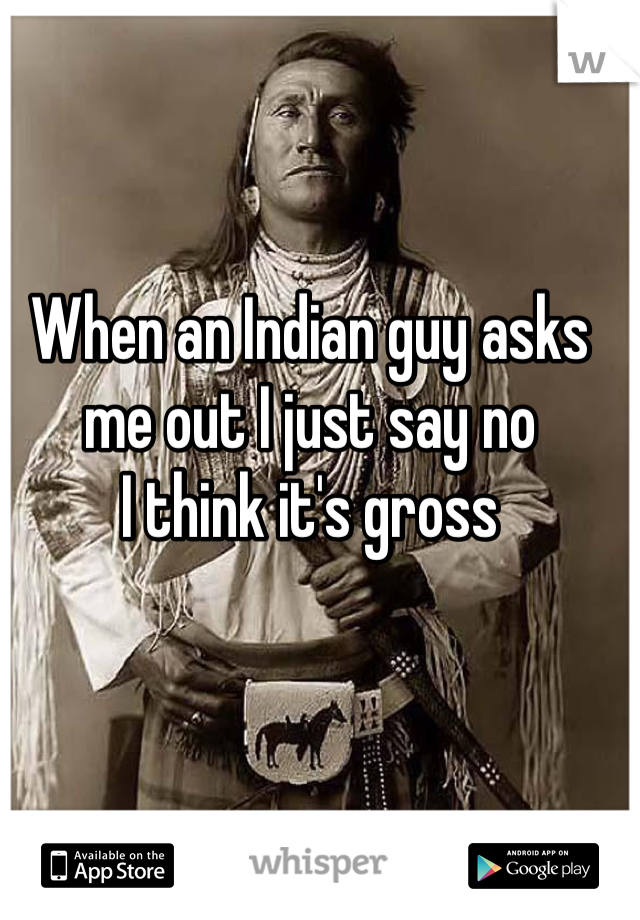 When an Indian guy asks me out I just say no I think it's gross