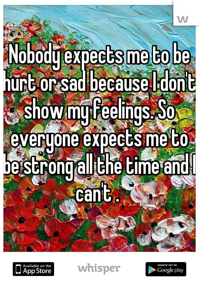 Nobody expects me to be hurt or sad because I don't show my feelings. So everyone expects me to be strong all the time and I can't .