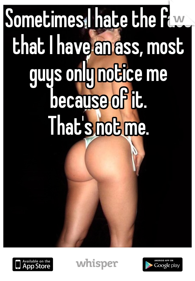 Sometimes I hate the fact that I have an ass, most guys only notice me because of it.  That's not me.