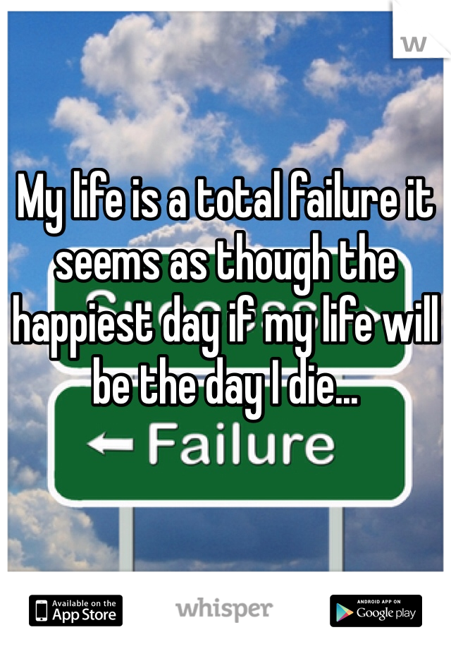 My life is a total failure it seems as though the happiest day if my life will be the day I die...