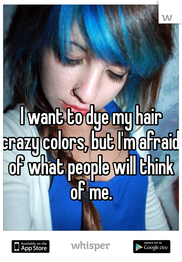 I want to dye my hair crazy colors, but I'm afraid of what people will think of me.