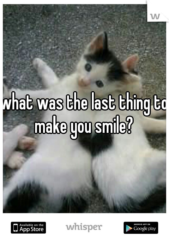 what was the last thing to make you smile?