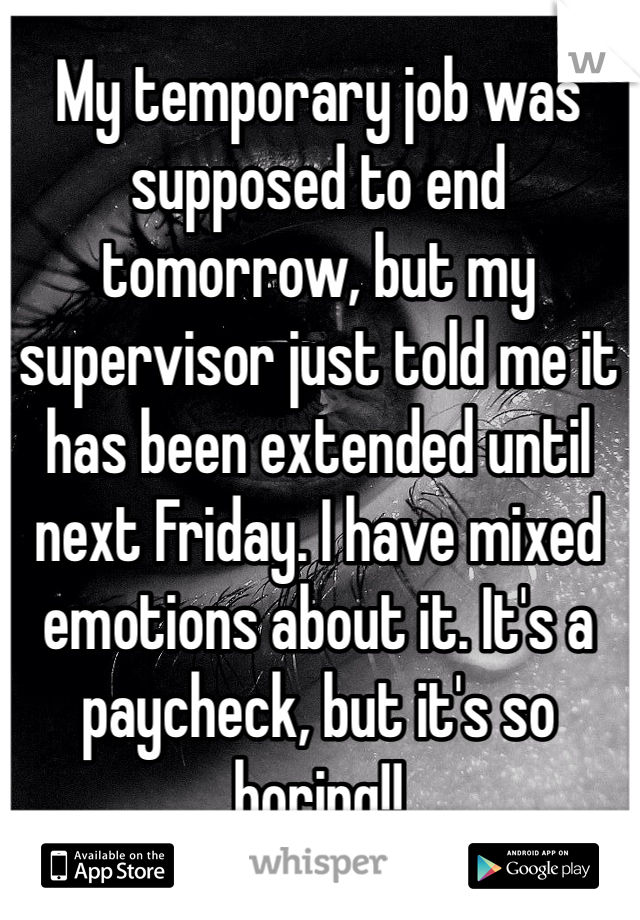 My temporary job was supposed to end tomorrow, but my supervisor just told me it has been extended until next Friday. I have mixed emotions about it. It's a paycheck, but it's so boring!!