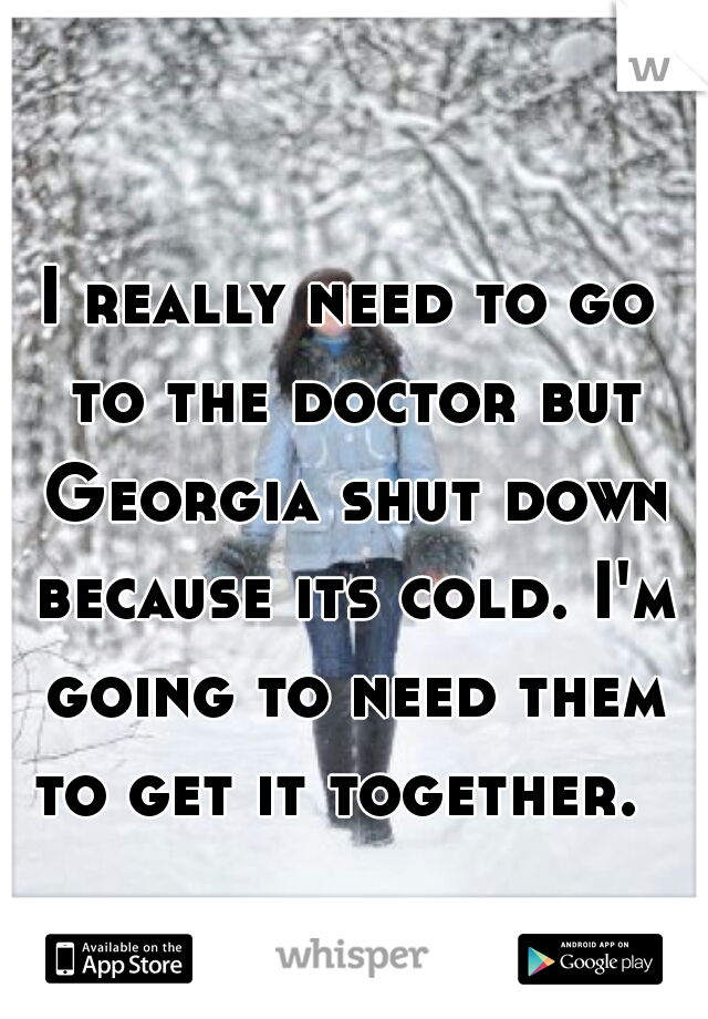 I really need to go to the doctor but Georgia shut down because its cold. I'm going to need them to get it together.