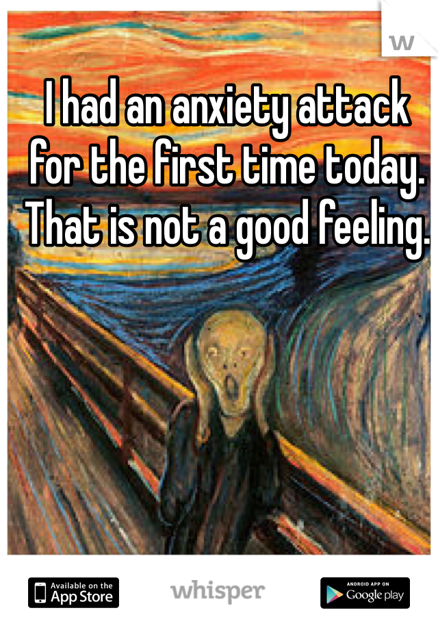 I had an anxiety attack for the first time today. That is not a good feeling.