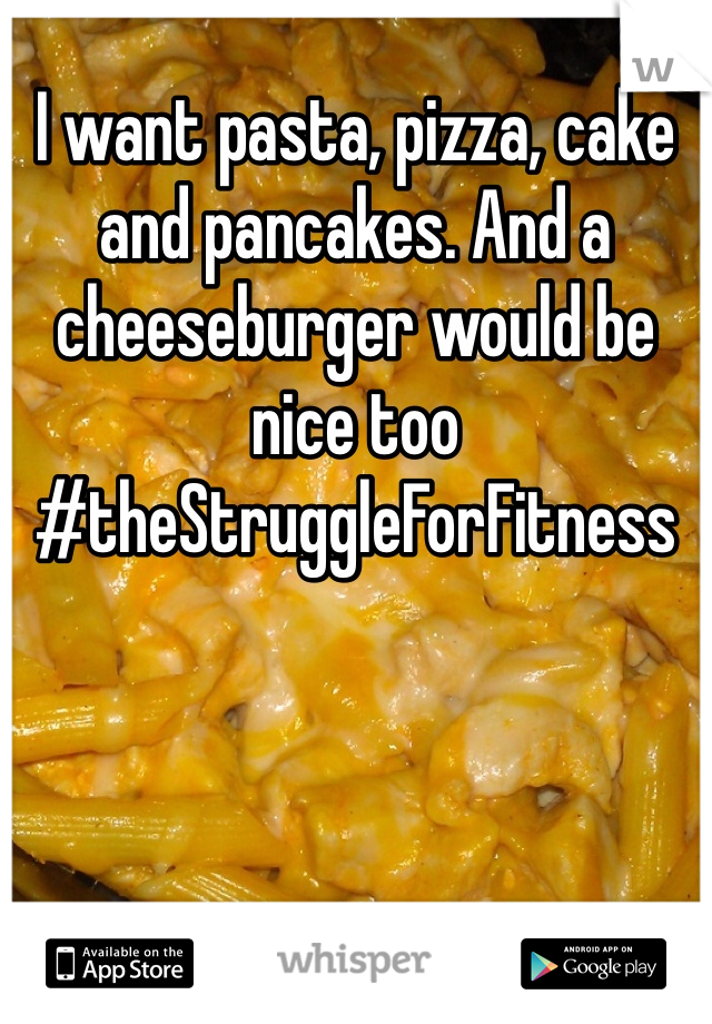 I want pasta, pizza, cake and pancakes. And a cheeseburger would be nice too #theStruggleForFitness